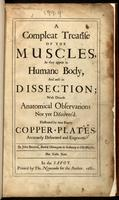 A compleat treatise of the muscles, as they appear in humane body, and arise in dissection : with diverse anatomical observations not yet discover'd : illustrated by near fourty copper-plates, accurately delineated and engraven.